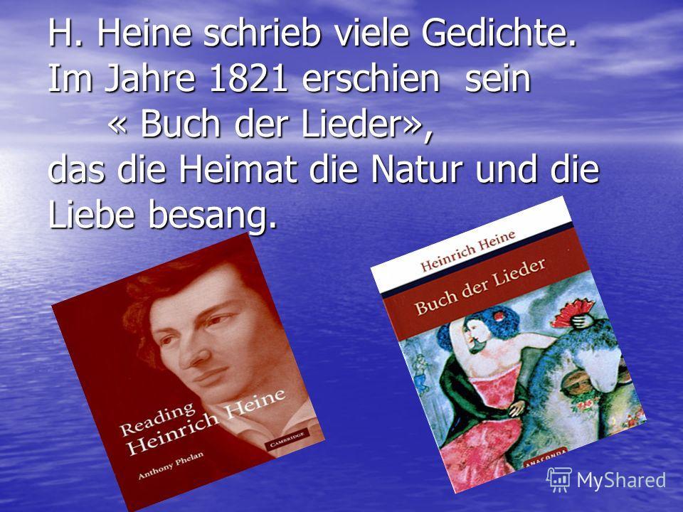 H. Heine schrieb viele Gedichte. Im Jahre 1821 erschien sein « Buch der Lieder», das die Heimat die Natur und die Liebe besang.