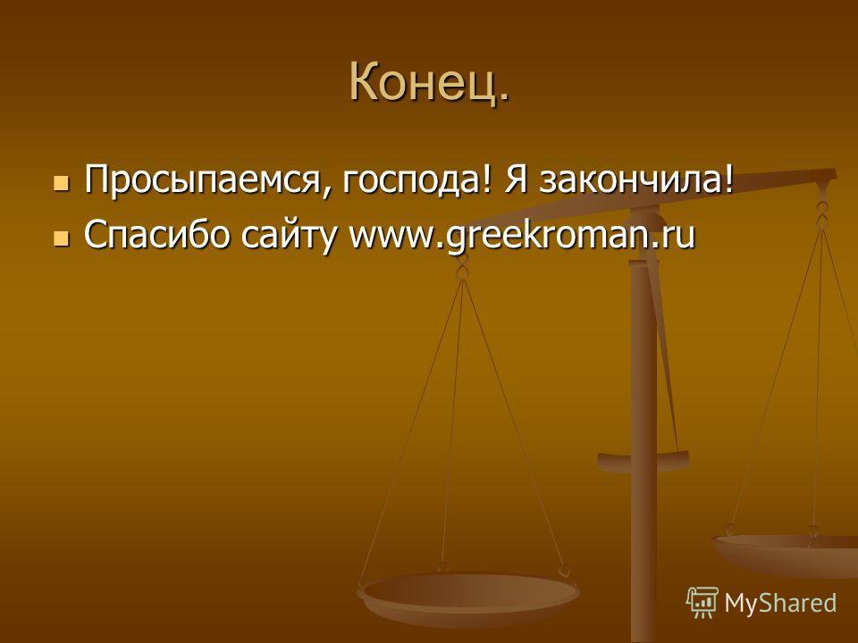 Конец. Просыпаемся, господа! Я закончила! Просыпаемся, господа! Я закончила! Спасибо сайту www.greekroman.ru Спасибо сайту www.greekroman.ru