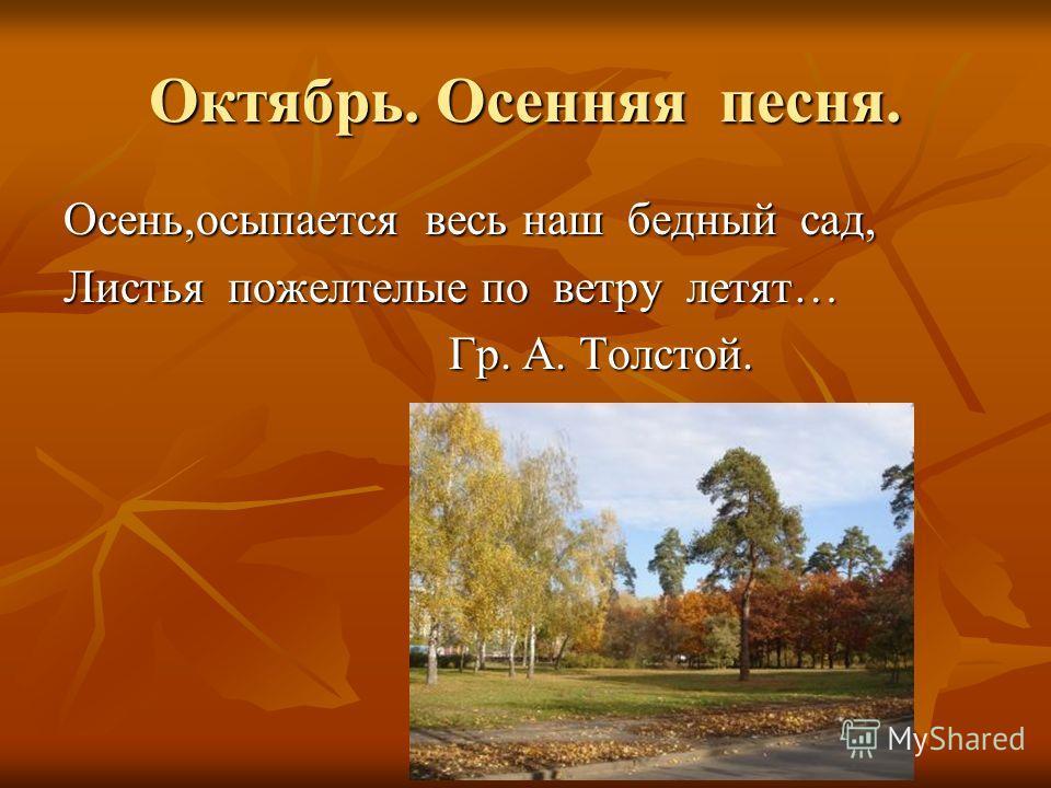Октябрь. Осенняя песня. Осень,осыпается весь наш бедный сад, Листья пожелтелые по ветру летят… Гр. А. Толстой. Гр. А. Толстой.