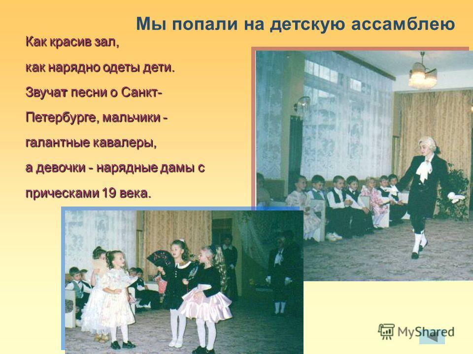 Как красив зал, как нарядно одеты дети. Звучат песни о Санкт- Петербурге, мальчики - галантные кавалеры, а девочки - нарядные дамы с прическами 19 века. Мы попали на детскую ассамблею