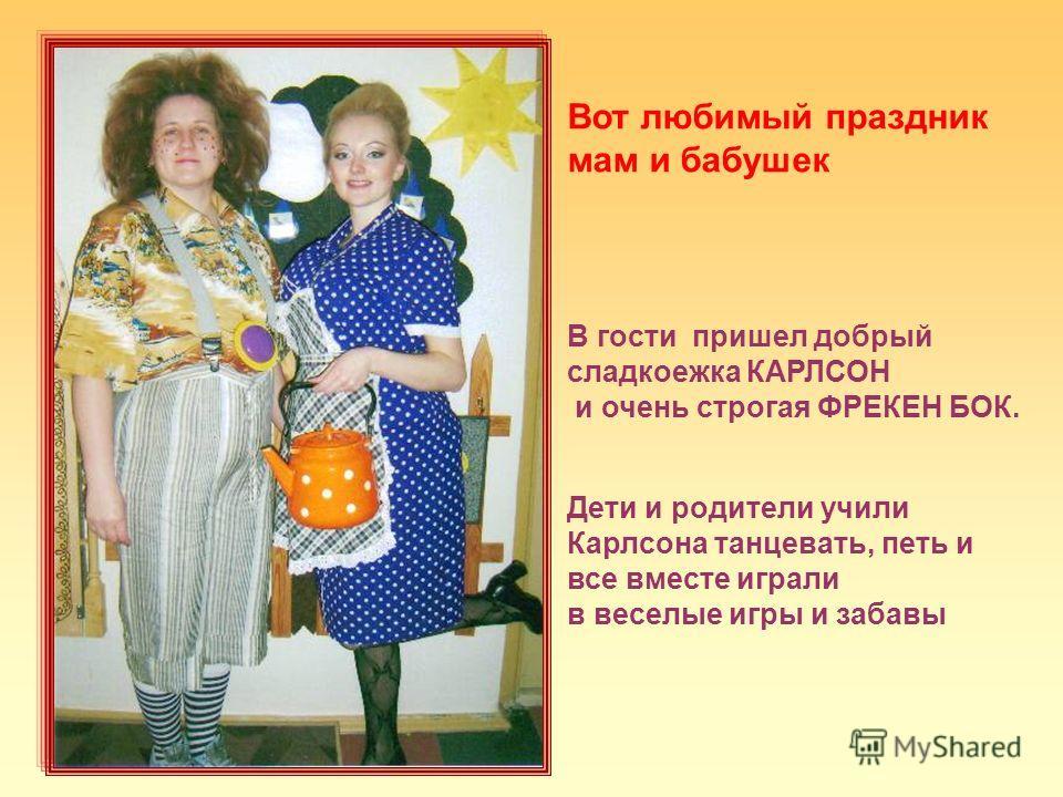 Вот любимый праздник мам и бабушек В гости пришел добрый сладкоежка КАРЛСОН и очень строгая ФРЕКЕН БОК. Дети и родители учили Карлсона танцевать, петь и все вместе играли в веселые игры и забавы