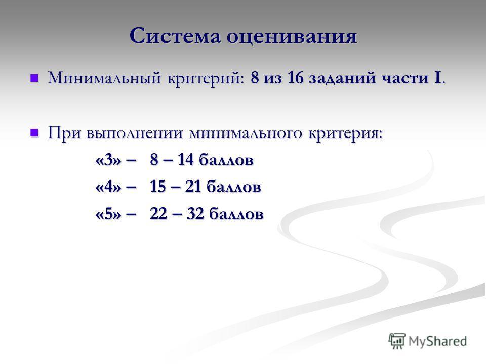 Система оценивания Минимальный критерий: 8 из 16 заданий части I. Минимальный критерий: 8 из 16 заданий части I. При выполнении минимального критерия: При выполнении минимального критерия: «3» – 8 – 14 баллов «3» – 8 – 14 баллов «4» – 15 – 21 баллов