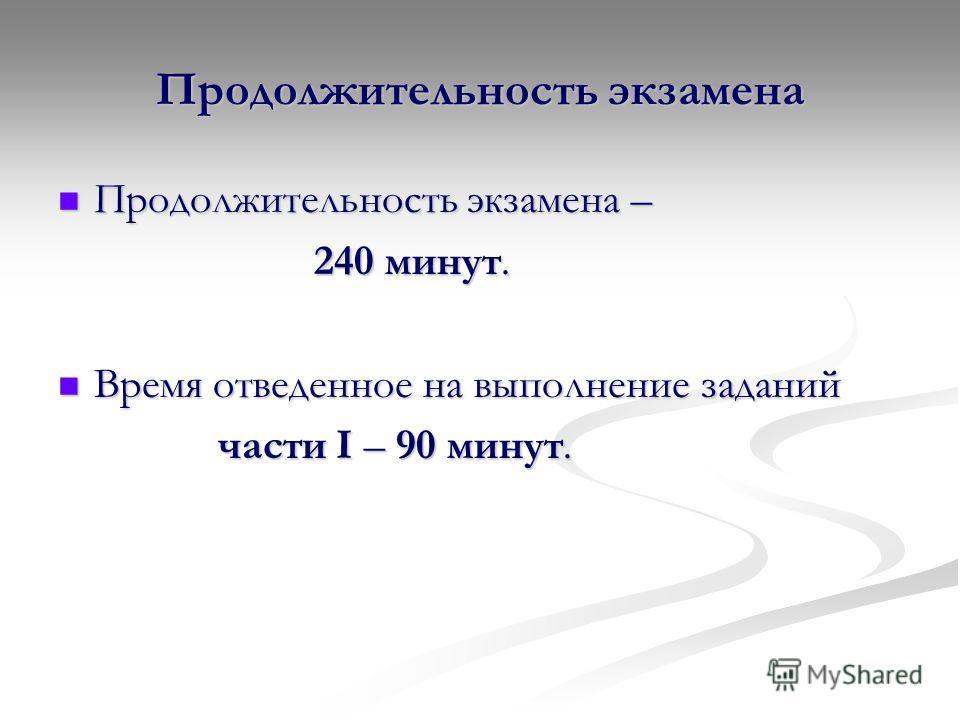 Продолжительность экзамена Продолжительность экзамена – Продолжительность экзамена – 240 минут. 240 минут. Время отведенное на выполнение заданий Время отведенное на выполнение заданий части I – 90 минут. части I – 90 минут.