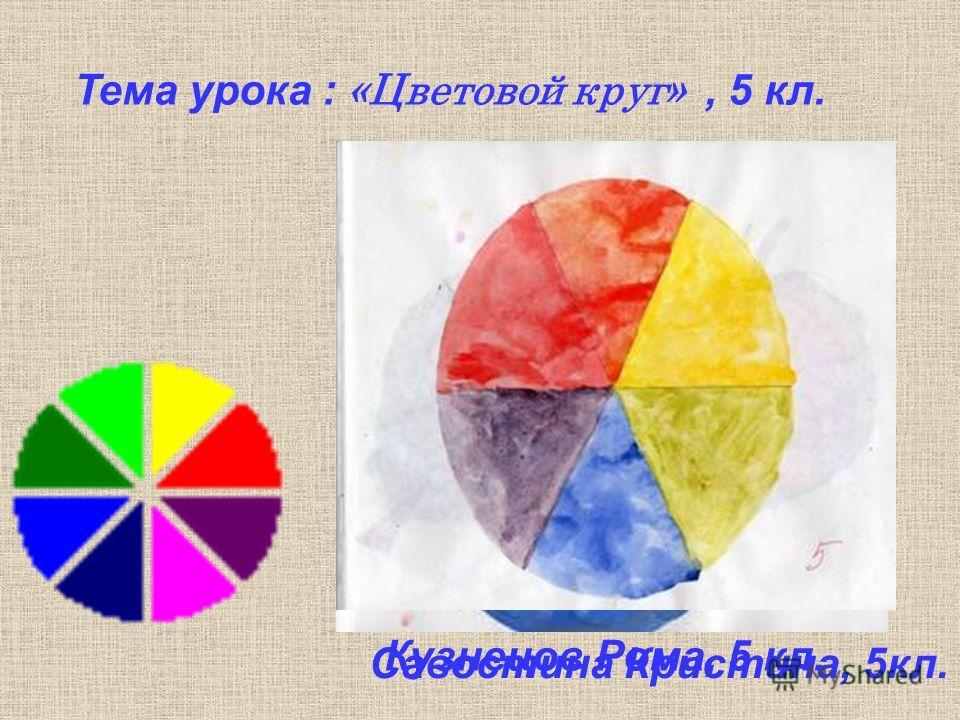 Тема урока : «Цветовой круг», 5 кл. Кузнецов Рома, 5 кл. Савостина Кристина, 5кл.