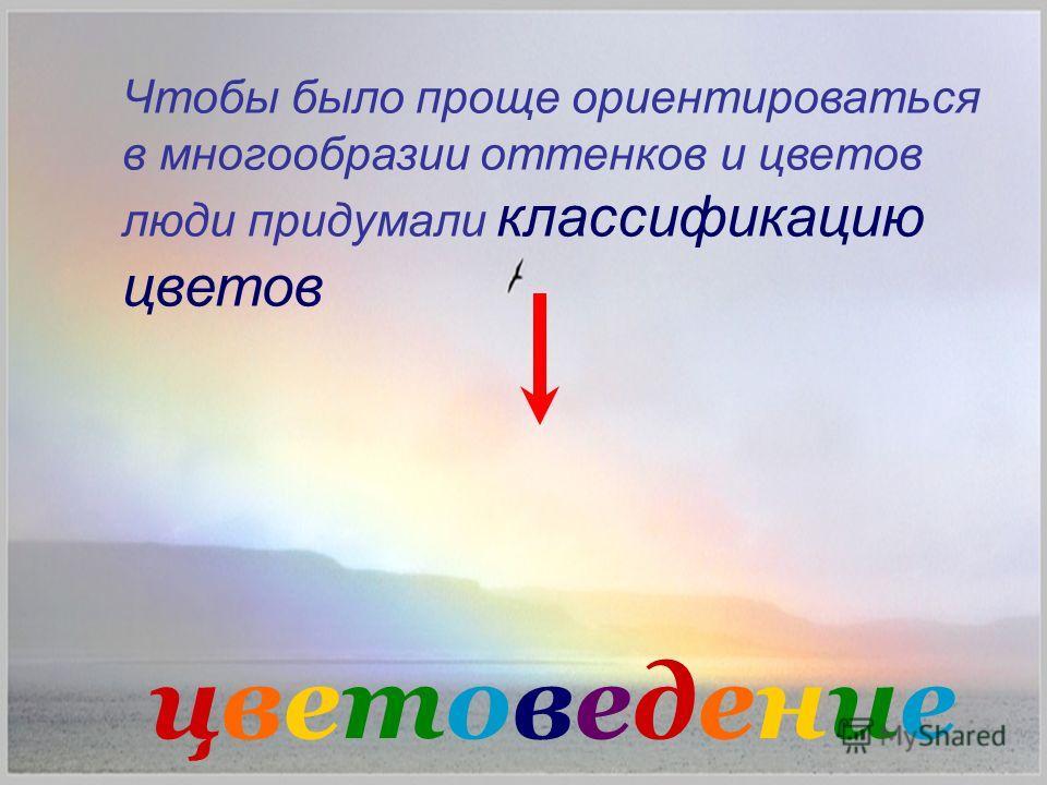 Чтобы было проще ориентироваться в многообразии оттенков и цветов люди придумали классификацию цветов цветоведениецветоведение