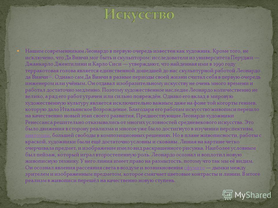 Нашим современникам Леонардо в первую очередь известен как художник. Кроме того, не исключено, что Да Винчи мог быть и скульптором: исследователи из университета Перуджи Джанкарло Джентилини и Карло Сиси утверждают, что найденная ими в 1990 году терр