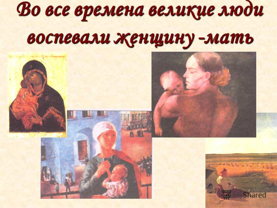 Во все времена великие люди воспевали женщину -мать