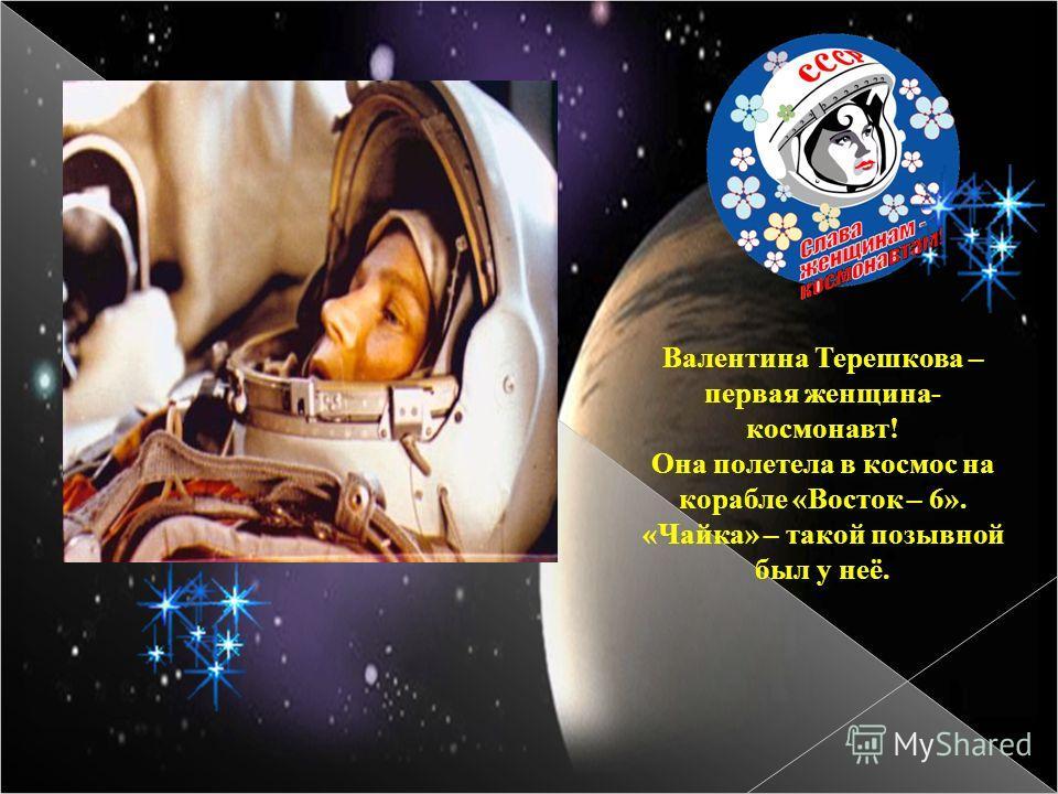 Валентина Терешкова – первая женщина- космонавт! Она полетела в космос на корабле «Восток – 6». «Чайка» – такой позывной был у неё.