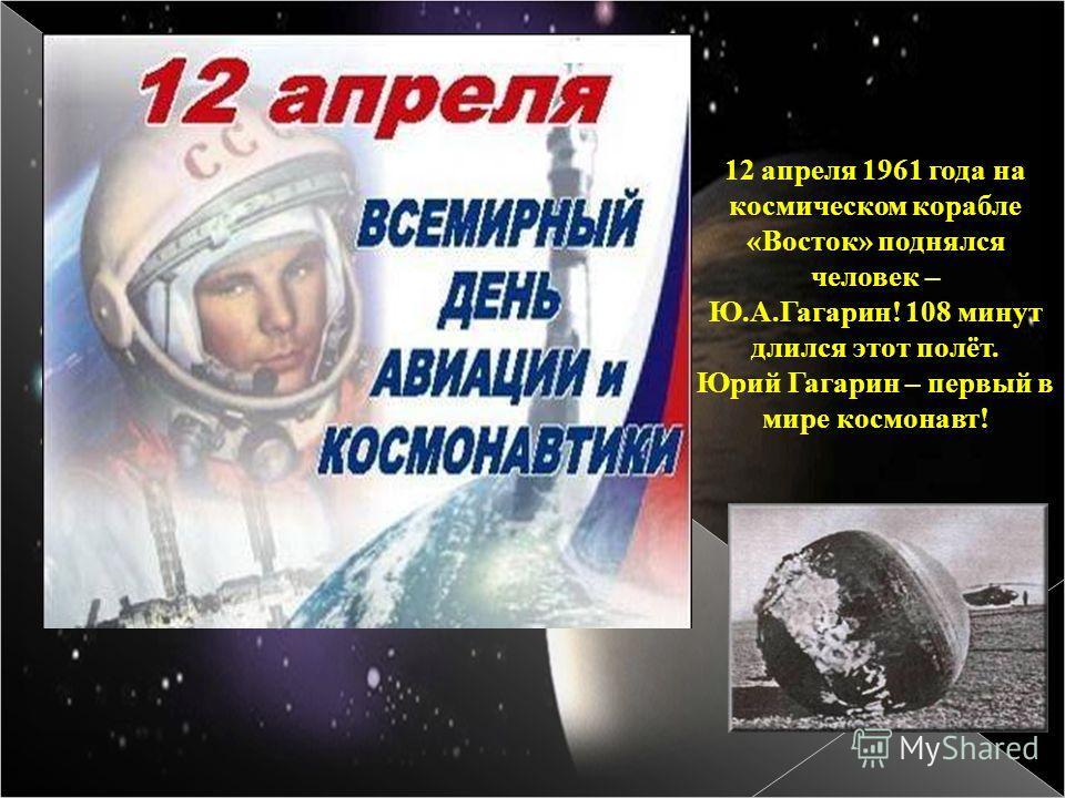12 апреля 1961 года на космическом корабле «Восток» поднялся человек – Ю.А.Гагарин! 108 минут длился этот полёт. Юрий Гагарин – первый в мире космонавт!