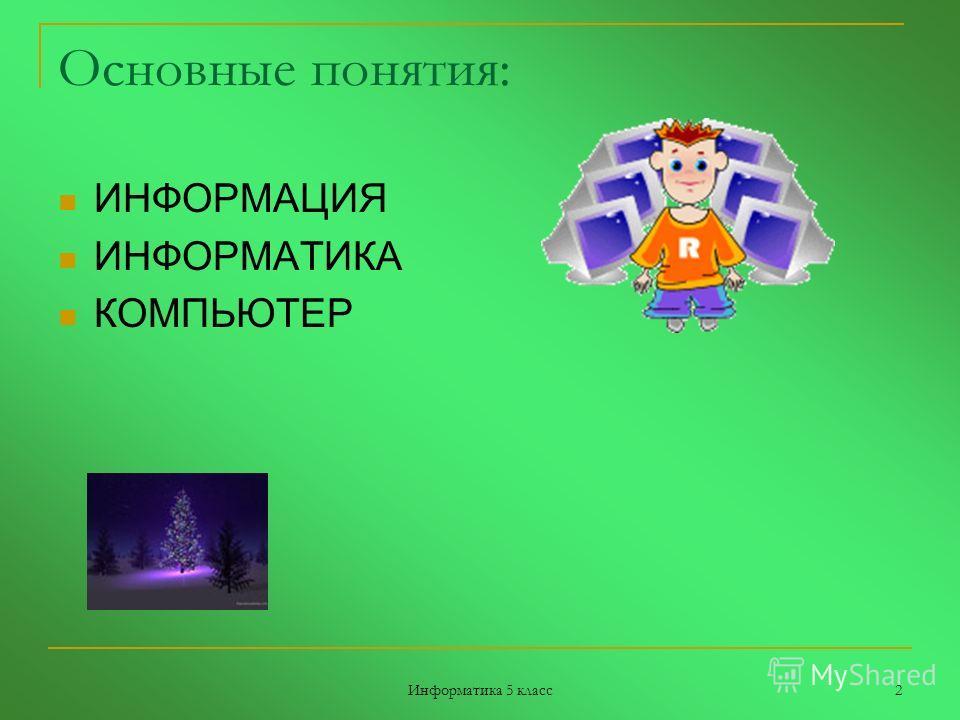 Информатика 5 класс 2 Основные понятия: ИНФОРМАЦИЯ ИНФОРМАТИКА КОМПЬЮТЕР
