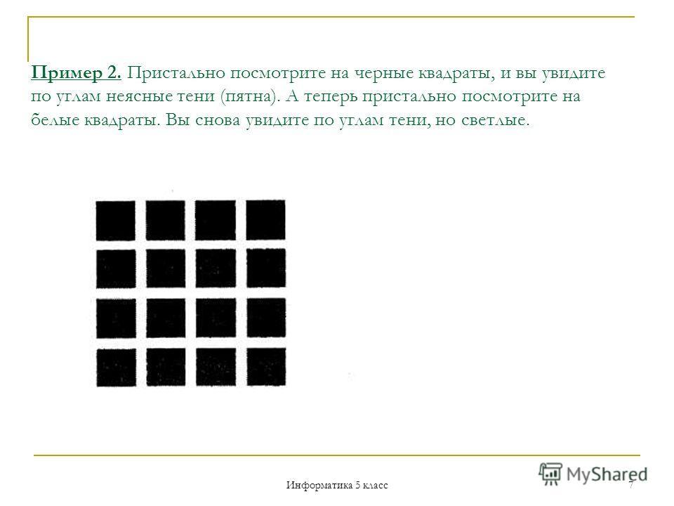 Информатика 5 класс 7 Пример 2. Пристально посмотрите на черные квадраты, и вы увидите по углам неясные тени (пятна). А теперь пристально посмотрите на белые квадраты. Вы снова увидите по углам тени, но светлые.
