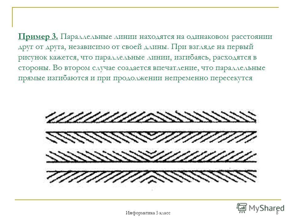 Информатика 5 класс 8 Пример 3. Параллельные линии находятся на одинаковом расстоянии друг от друга, независимо от своей длины. При взгляде на первый рисунок кажется, что параллельные линии, изгибаясь, расходятся в стороны. Во втором случае создает