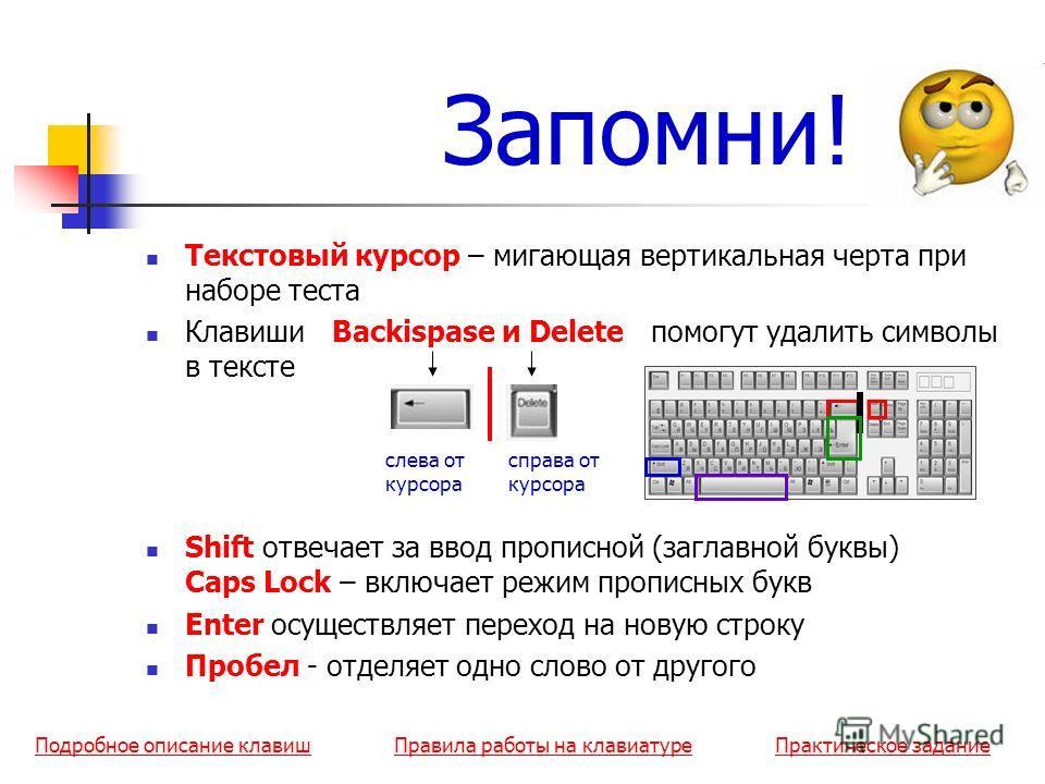 Запомни! Текстовый курсор – мигающая вертикальная черта при наборе теста Клавиши Backispase и Delete помогут удалить символы в тексте Shift отвечает за ввод прописной (заглавной буквы) Caps Lock – включает режим прописных букв Enter осуществляет пере