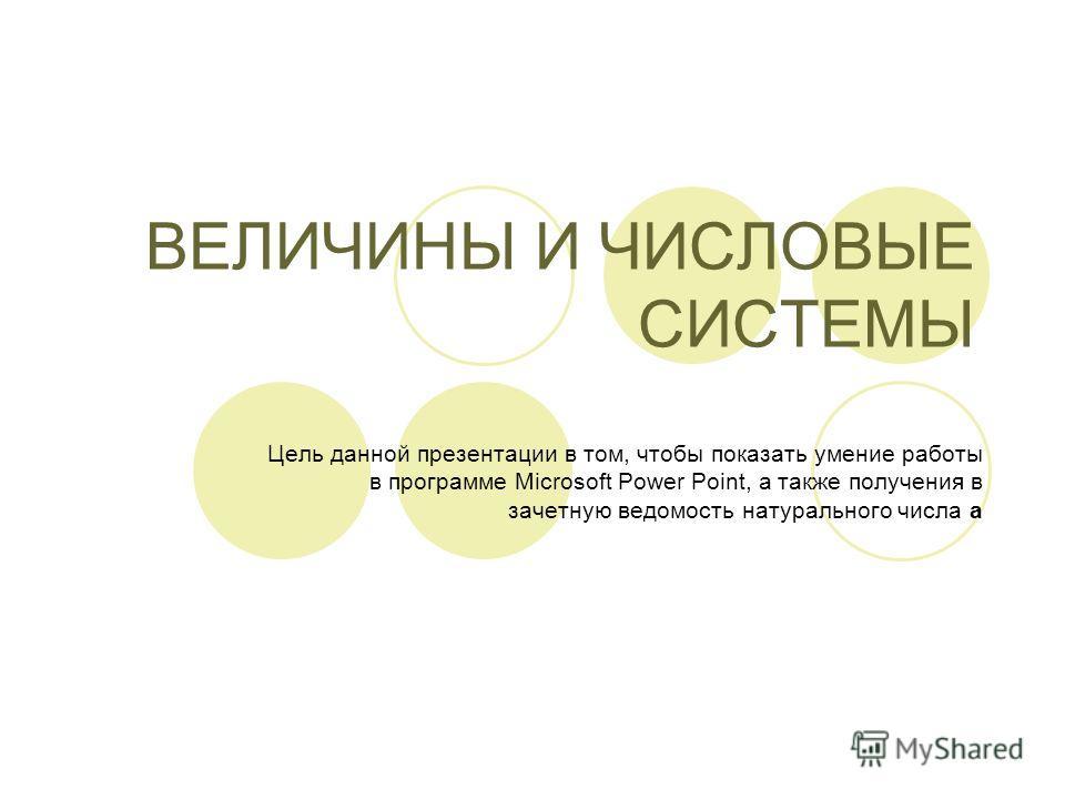 ВЕЛИЧИНЫ И ЧИСЛОВЫЕ СИСТЕМЫ Цель данной презентации в том, чтобы показать умение работы в программе Microsoft Power Point, а также получения в зачетную ведомость натурального числа а
