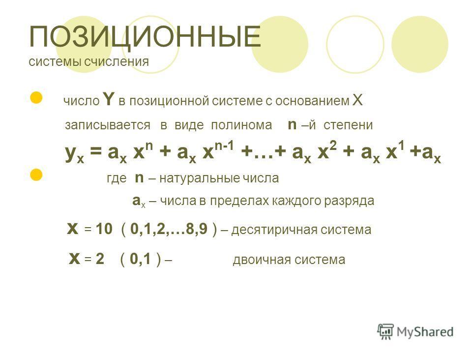 ПОЗИЦИОННЫЕ системы счисления число Y в позиционной системе с основанием X записывается в виде полинома n –й степени y x = a x x n + a x x n-1 +…+ a x x 2 + a x x 1 +a x где n – натуральные числа a x – числа в пределах каждого разряда x = 10 ( 0,1,2,