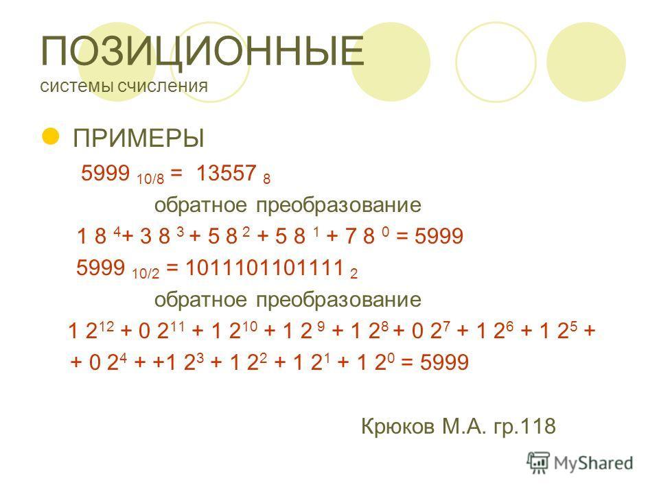 ПОЗИЦИОННЫЕ системы счисления ПРИМЕРЫ 5999 10/8 = 13557 8 обратное преобразование 1 8 4 + 3 8 3 + 5 8 2 + 5 8 1 + 7 8 0 = 5999 5999 10/2 = 1011101101111 2 обратное преобразование 1 2 12 + 0 2 11 + 1 2 10 + 1 2 9 + 1 2 8 + 0 2 7 + 1 2 6 + 1 2 5 + + 0