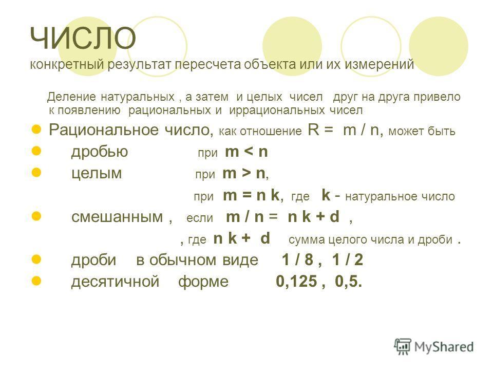 ЧИСЛО конкретный результат пересчета объекта или их измерений Деление натуральных, а затем и целых чисел друг на друга привело к появлению рациональных и иррациональных чисел Рациональное число, как отношение R = m / n, может быть дробью при m < n це