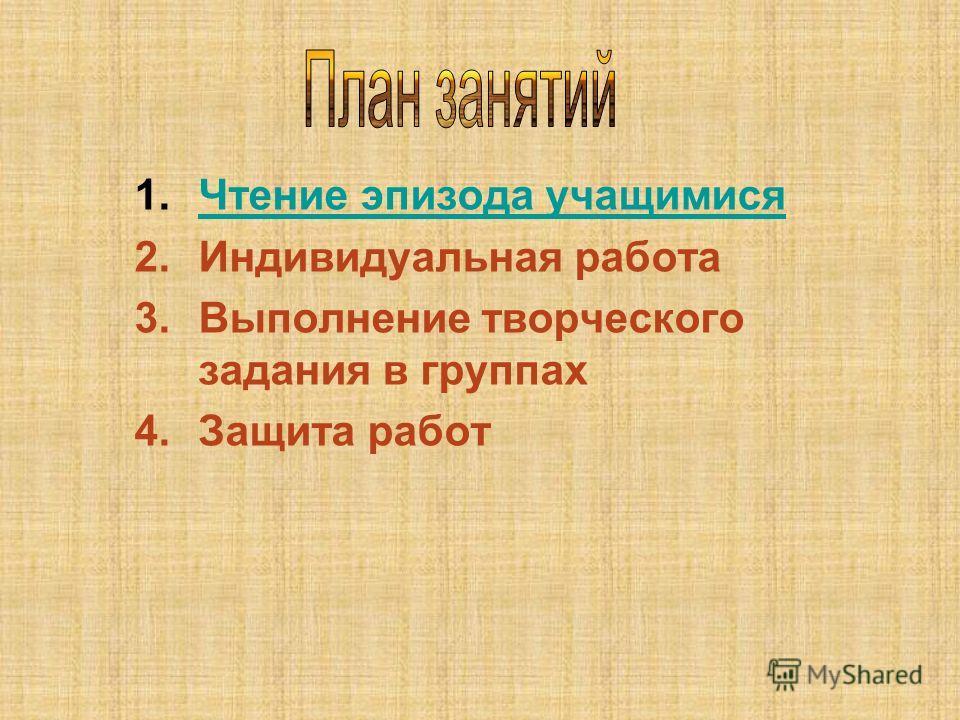 1.Чтение эпизода учащимисяЧтение эпизода учащимися 2.Индивидуальная работа 3.Выполнение творческого задания в группах 4.Защита работ