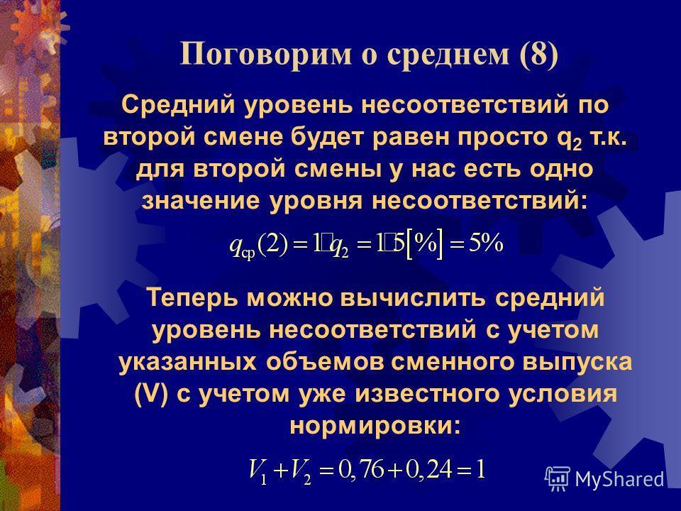 Поговорим о среднем (8) Средний уровень несоответствий по второй смене будет равен просто q 2 т.к. для второй смены у нас есть одно значение уровня несоответствий: Теперь можно вычислить средний уровень несоответствий с учетом указанных объемов сменн