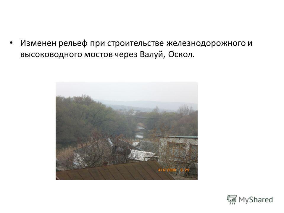Изменен рельеф при строительстве железнодорожного и высоководного мостов через Валуй, Оскол.