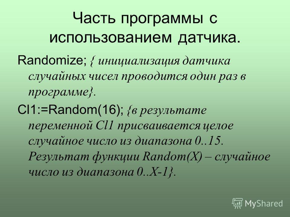 Часть программы с использованием датчика. Randomize; { инициализация датчика случайных чисел проводится один раз в программе}. Cl1:=Random(16); {в результате переменной Cl1 присваивается целое случайное число из диапазона 0..15. Результат функции Ran