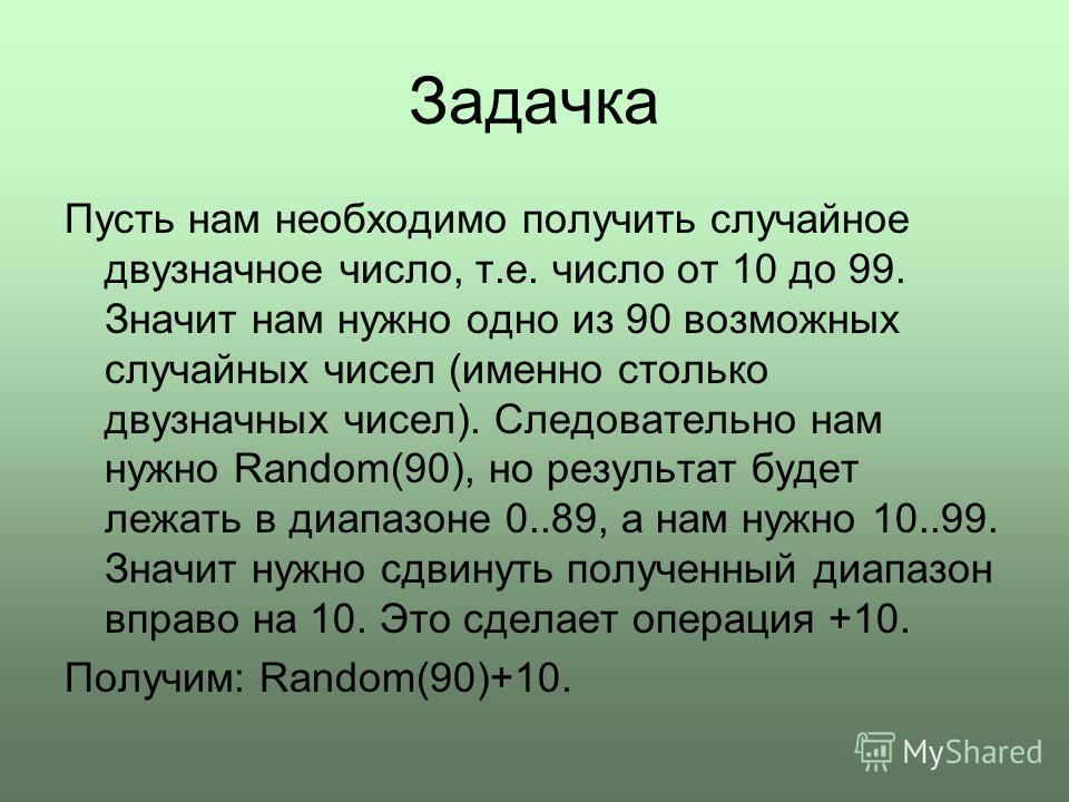 Задачка Пусть нам необходимо получить случайное двузначное число, т.е. число от 10 до 99. Значит нам нужно одно из 90 возможных случайных чисел (именно столько двузначных чисел). Следовательно нам нужно Random(90), но результат будет лежать в диапазо