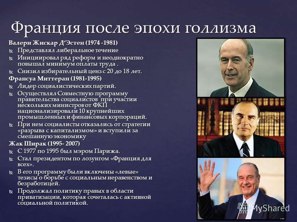Валери Жискар ДЭстен (1974 -1981) Представлял либеральное течение Представлял либеральное течение Инициировал ряд реформ и неоднократно повышал минимум оплаты труда. Инициировал ряд реформ и неоднократно повышал минимум оплаты труда. Снизил избирател