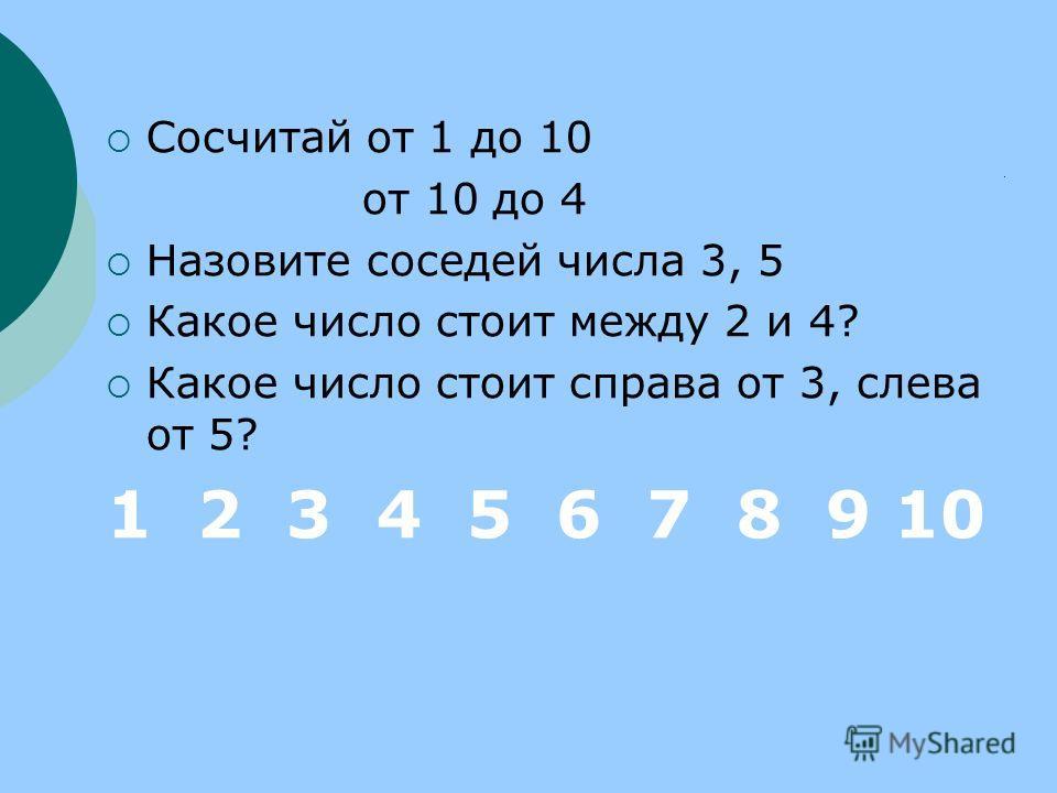 Сосчитай от 1 до 10 от 10 до 4 Назовите соседей числа 3, 5 Какое число стоит между 2 и 4? Какое число стоит справа от 3, слева от 5? 1 2 3 4 5 6 7 8 9 10