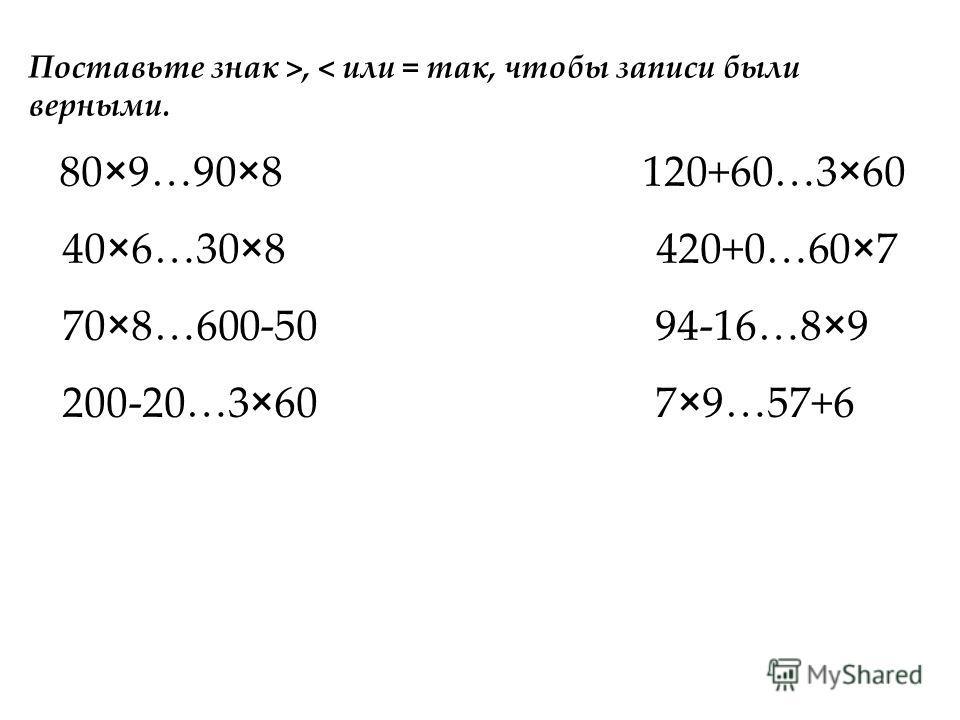 80×9…90×8 120+60…3×60 40×6…30×8 420+0…60×7 70×8…600-50 94-16…8×9 200-20…3×60 7×9…57+6 Поставьте знак >, < или = так, чтобы записи были верными.