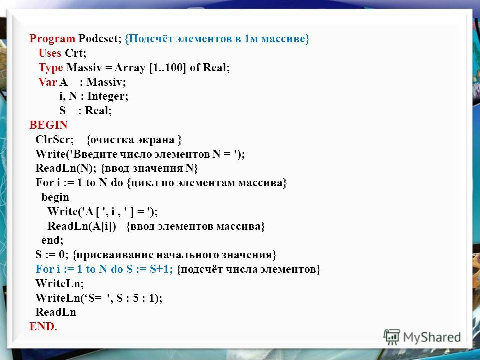 Program Podcset; {Подсчёт элементов в 1м массиве} Uses Crt; Type Massiv = Array [1..100] of Real; Var A : Massiv; i, N : Integer; S : Real; BEGIN ClrScr; {очистка экрана } Write('Введите число элементов N = '); ReadLn(N); {ввод значения N} For i := 1