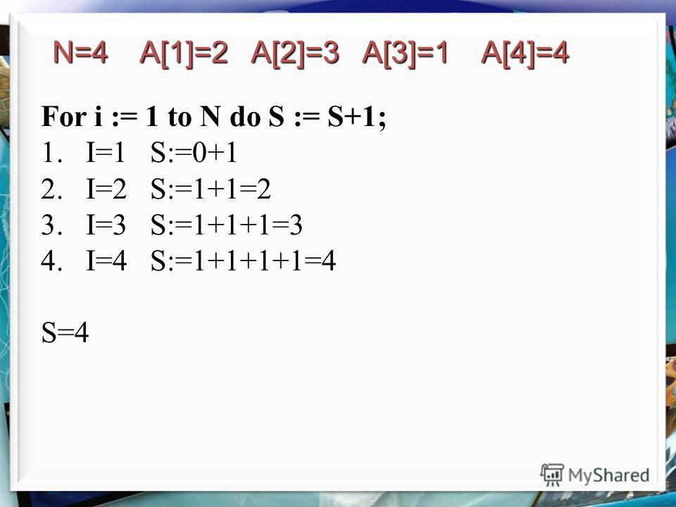 For i := 1 to N do S := S+1; 1.I=1 S:=0+1 2.I=2 S:=1+1=2 3.I=3 S:=1+1+1=3 4.I=4 S:=1+1+1+1=4 S=4 N=4 A[1]=2 A[2]=3 A[3]=1 A[4]=4