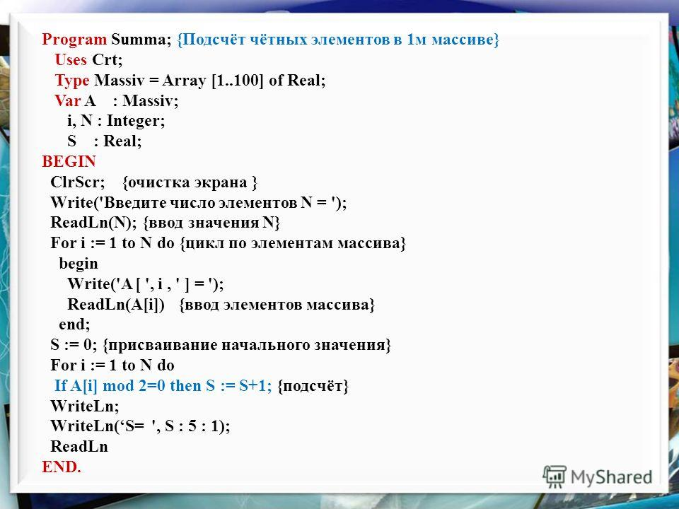Program Summa; {Подсчёт чётных элементов в 1м массиве} Uses Crt; Type Massiv = Array [1..100] of Real; Var A : Massiv; i, N : Integer; S : Real; BEGIN ClrScr; {очистка экрана } Write('Введите число элементов N = '); ReadLn(N); {ввод значения N} For i
