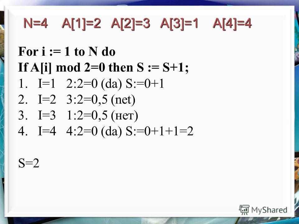 For i := 1 to N do If A[i] mod 2=0 then S := S+1; 1.I=1 2:2=0 (da) S:=0+1 2.I=2 3:2=0,5 (net) 3.I=3 1:2=0,5 (нет) 4.I=4 4:2=0 (da) S:=0+1+1=2 S=2 N=4 A[1]=2 A[2]=3 A[3]=1 A[4]=4