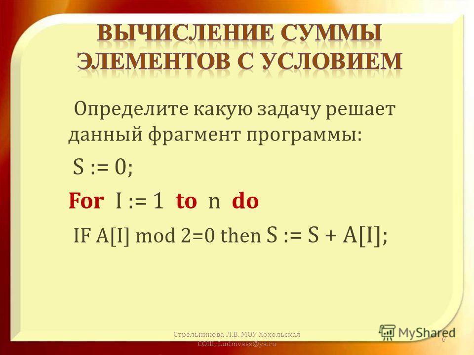 Определите какую задачу решает данный фрагмент программы : S := 0; For I := 1 to n do IF A[I] mod 2=0 then S := S + A[I]; Стрельникова Л. В. МОУ Хохольская СОШ, Ludmvass@ya.ru 6