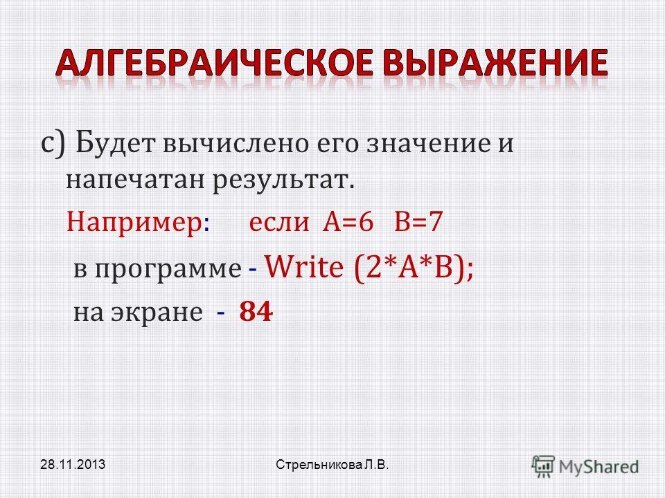 с) Б удет вычислено его значение и напечатан результат. Например: если A=6 B=7 в программе - Write (2*A*B); на экране - 84 28.11.2013Стрельникова Л.В.