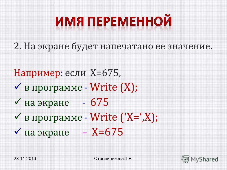 2. На экране будет напечатано ее значение. Например: если Х=675, в программе - Write (Х); на экране - 675 в программе - Write (X=,X); на экране – X=675 28.11.2013Стрельникова Л.В.