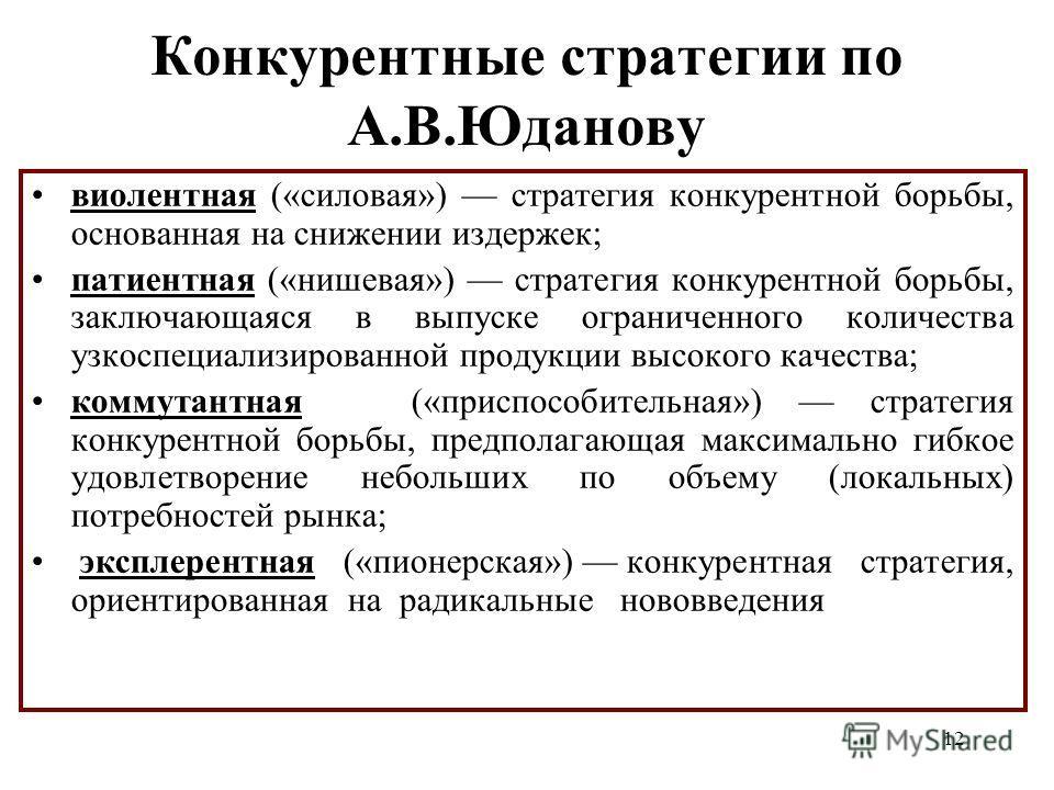 12 Конкурентные стратегии по А.В.Юданову виолентная («силовая») стратегия конкурентной борьбы, основанная на снижении издержек; патиентная («нишевая») стратегия конкурентной борьбы, заключающаяся в выпуске ограниченного количества узкоспециализирован