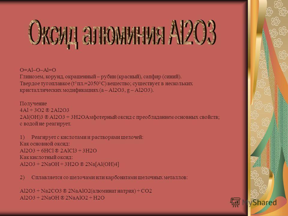 O=Al–O–Al=O Глинозем, корунд, окрашенный – рубин (красный), сапфир (синий). Твердое тугоплавкое (t°пл.=2050°С) вещество; существует в нескольких кристаллических модификациях (a – Al2O3, g – Al2O3). Получение 4Al + 3O2 ® 2Al2O3 2Al(OH)3 ® Al2O3 + 3H2O