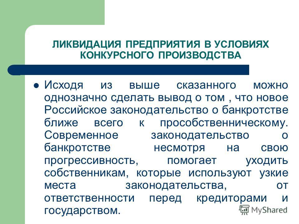 ЛИКВИДАЦИЯ ПРЕДПРИЯТИЯ В УСЛОВИЯХ КОНКУРСНОГО ПРОИЗВОДСТВА Исходя из выше сказанного можно однозначно сделать вывод о том, что новое Российское законодательство о банкротстве ближе всего к прособственническому. Современное законодательство о банкротс