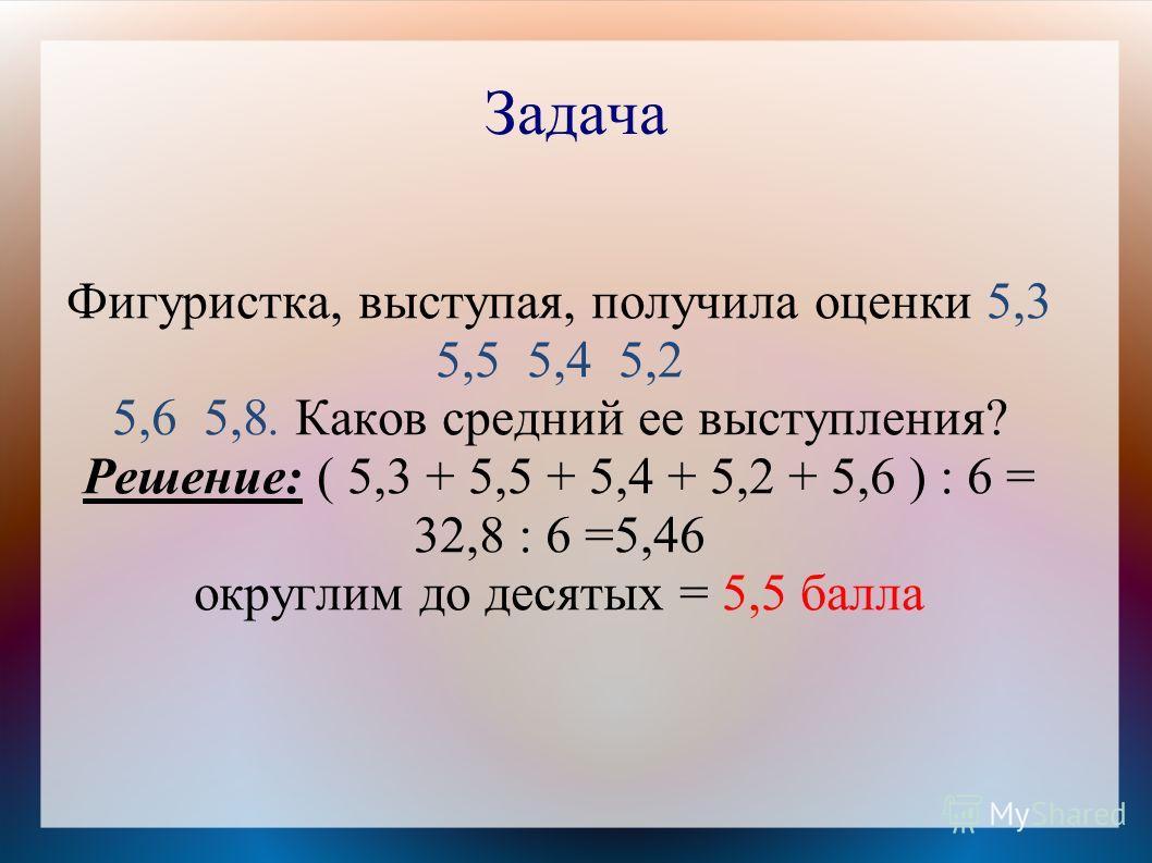 Задача Фигуристка, выступая, получила оценки 5,3 5,5 5,4 5,2 5,6 5,8. Каков средний ее выступления? Решение: ( 5,3 + 5,5 + 5,4 + 5,2 + 5,6 ) : 6 = 32,8 : 6 =5,46 округлим до десятых = 5,5 балла