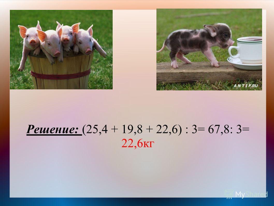 Решение: (25,4 + 19,8 + 22,6) : 3= 67,8: 3= 22,6кг