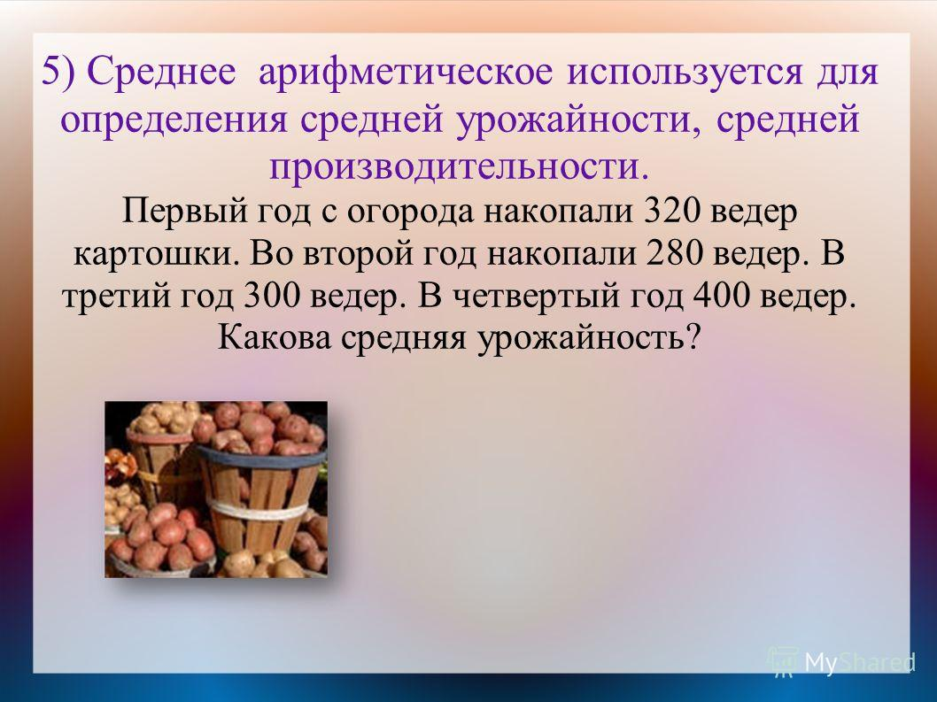 5) Среднее арифметическое используется для определения средней урожайности, средней производительности. Первый год с огорода накопали 320 ведер картошки. Во второй год накопали 280 ведер. В третий год 300 ведер. В четвертый год 400 ведер. Какова сред