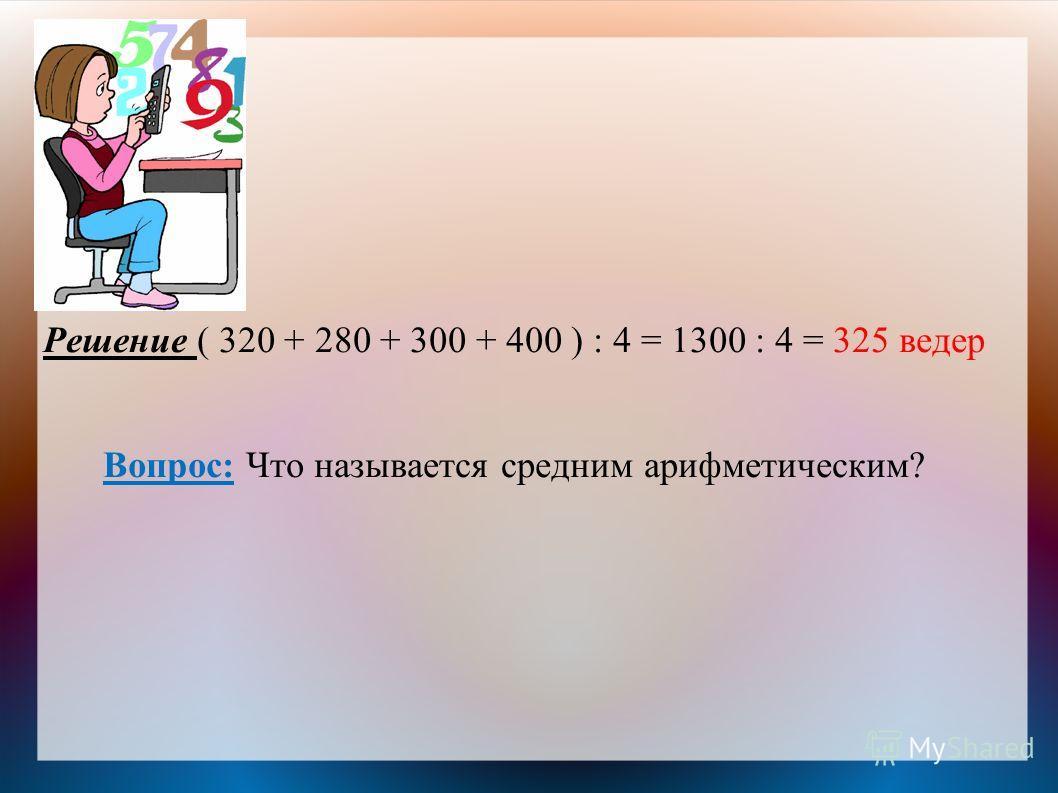 Решение ( 320 + 280 + 300 + 400 ) : 4 = 1300 : 4 = 325 ведер Вопрос: Что называется средним арифметическим?