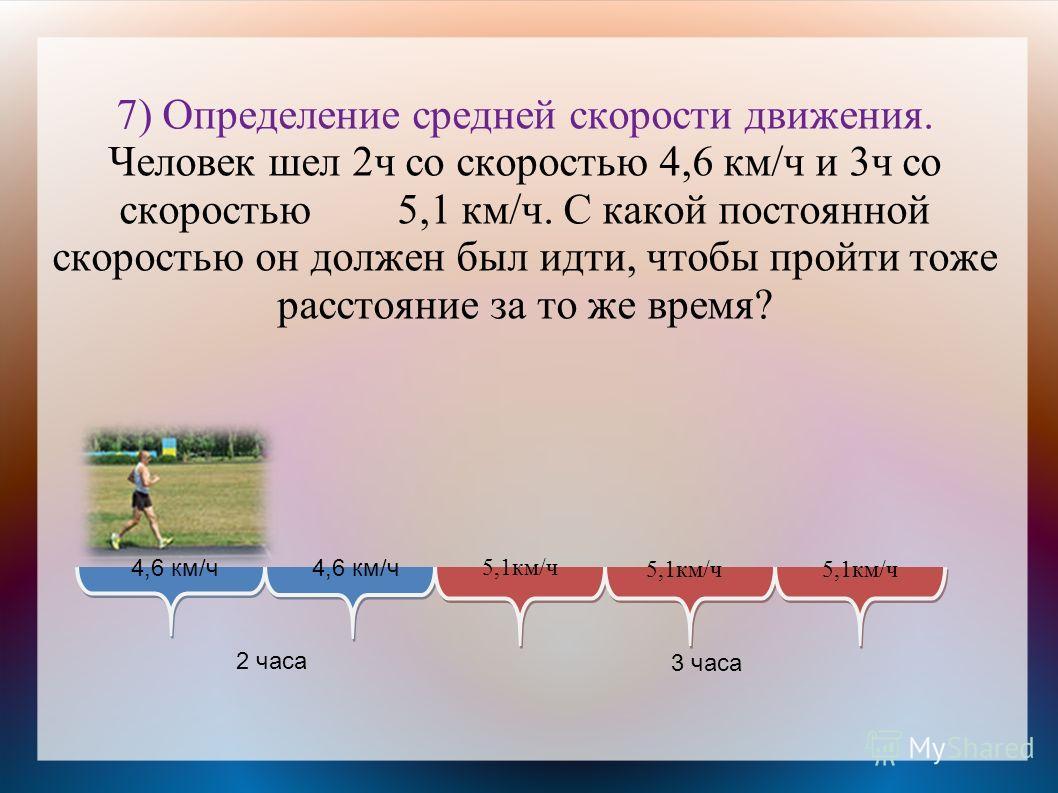 7) Определение средней скорости движения. Человек шел 2ч со скоростью 4,6 км/ч и 3ч со скоростью 5,1 км/ч. С какой постоянной скоростью он должен был идти, чтобы пройти тоже расстояние за то же время? 4,6 км/ч 5,1км/ч 2 часа 3 часа