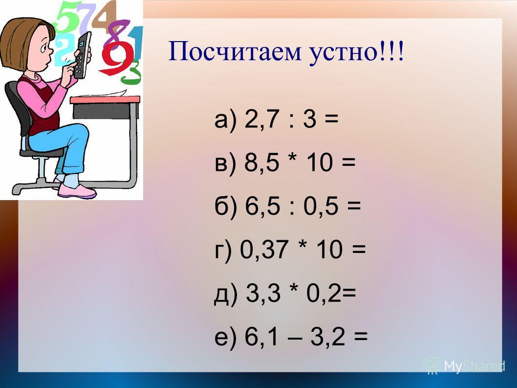 Посчитаем устно!!! а) 2,7 : 3 = в) 8,5 * 10 = б) 6,5 : 0,5 = г) 0,37 * 10 = д) 3,3 * 0,2= е) 6,1 – 3,2 =