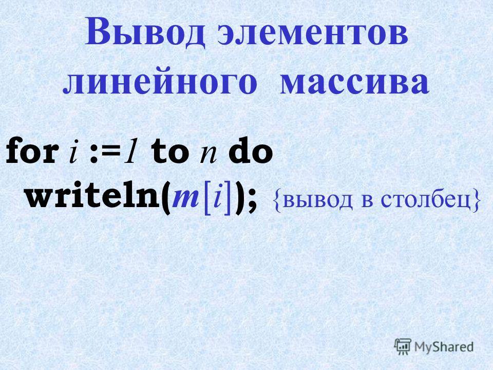 Ввод элементов линейного массива случайными числами randomize; { обновление последовательности случайных чисел} for i := 1 to n do m [ i ] :=random(50); { ввод целыми случайными числами в [0;50) } Для заполнения целыми случайными числами в диапазоне