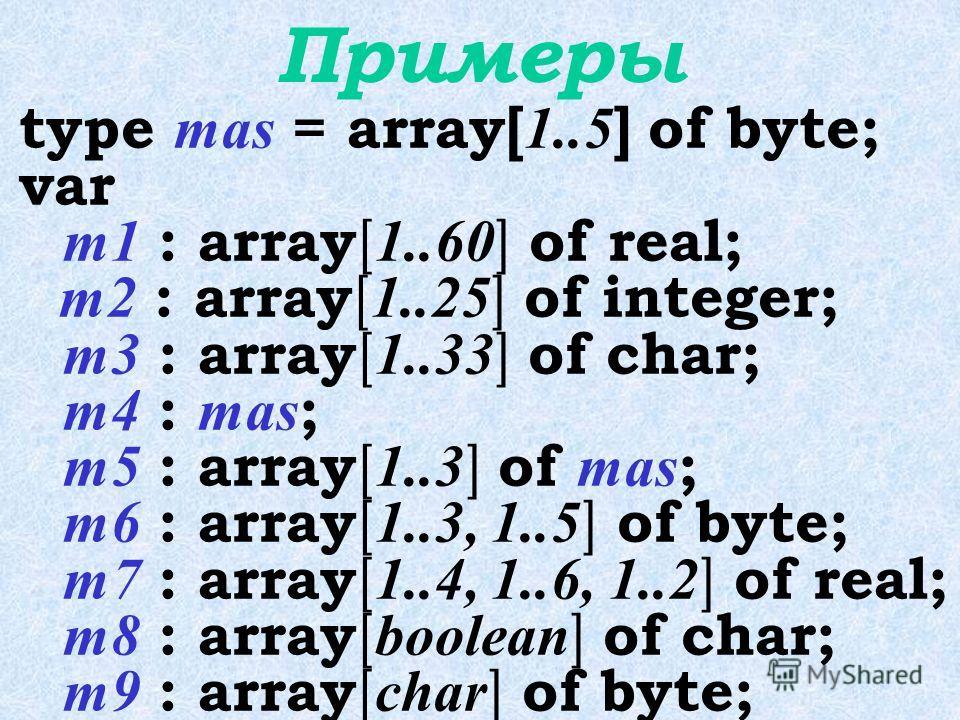 Формат описания массива type  = array [тип индекса] of < тип элементов> ; var  : < имя типа>; или var  : array [тип индекса] of < тип элементов> ;