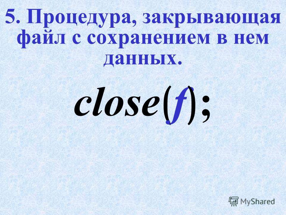 4. Процедура, открывающая существующий файл для добавления. (Только для текстовых файлов). append ( f ) ;