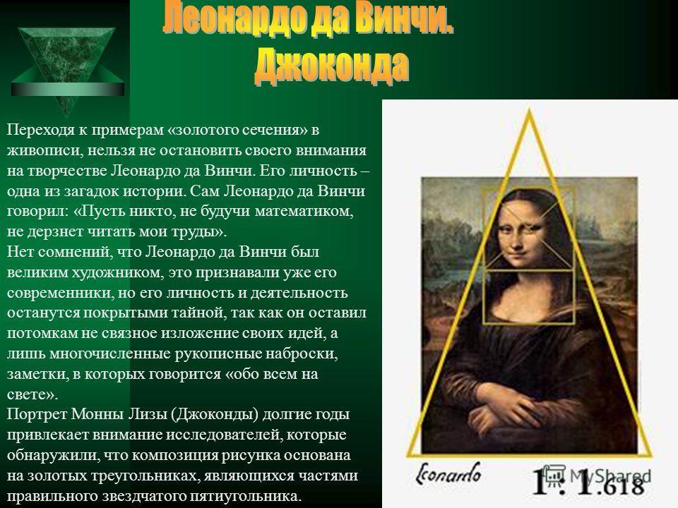 Переходя к примерам «золотого сечения» в живописи, нельзя не остановить своего внимания на творчестве Леонардо да Винчи. Его личность – одна из загадок истории. Сам Леонардо да Винчи говорил: «Пусть никто, не будучи математиком, не дерзнет читать мои