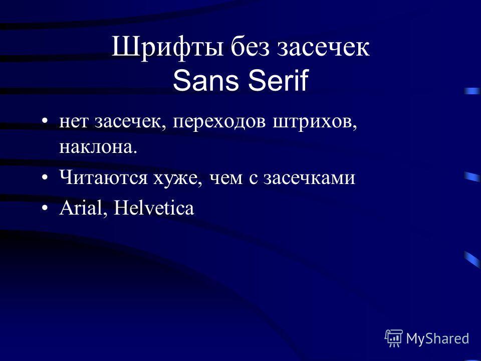 Шрифты без засечек Sans Serif нет засечек, переходов штрихов, наклона. Читаются хуже, чем с засечками Arial, Helvetica